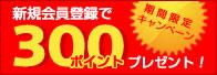 期間限定キャンペーン 新規会員登録で300ポイントプレゼント!